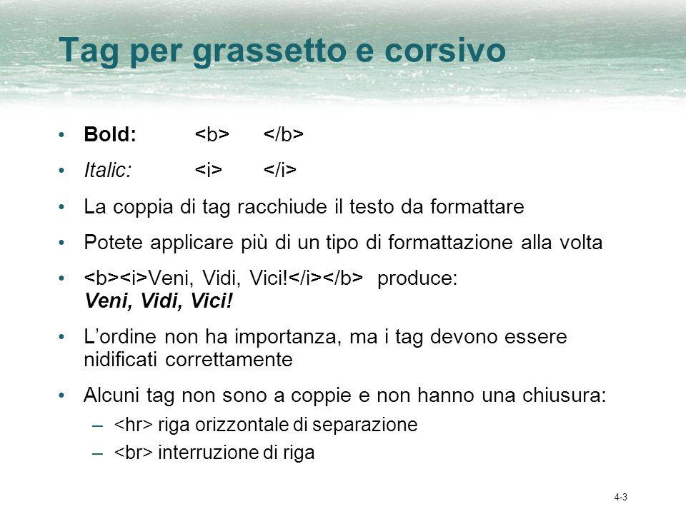 4-3 Tag per grassetto e corsivo Bold: Italic: La coppia di tag racchiude il testo da formattare Potete applicare più di un tipo di formattazione alla