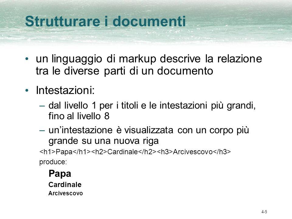 4-5 Strutturare i documenti un linguaggio di markup descrive la relazione tra le diverse parti di un documento Intestazioni: –dal livello 1 per i tito