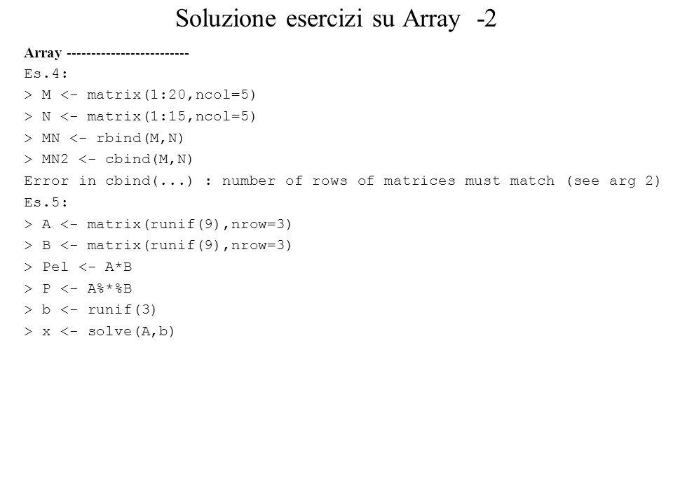 Soluzione esercizi su Array -2 Array ------------------------- Es.4: > M <- matrix(1:20,ncol=5) > N <- matrix(1:15,ncol=5) > MN <- rbind(M,N) > MN2 <- cbind(M,N) Error in cbind(...) : number of rows of matrices must match (see arg 2) Es.5: > A <- matrix(runif(9),nrow=3) > B <- matrix(runif(9),nrow=3) > Pel <- A*B > P <- A%*%B > b <- runif(3) > x <- solve(A,b)
