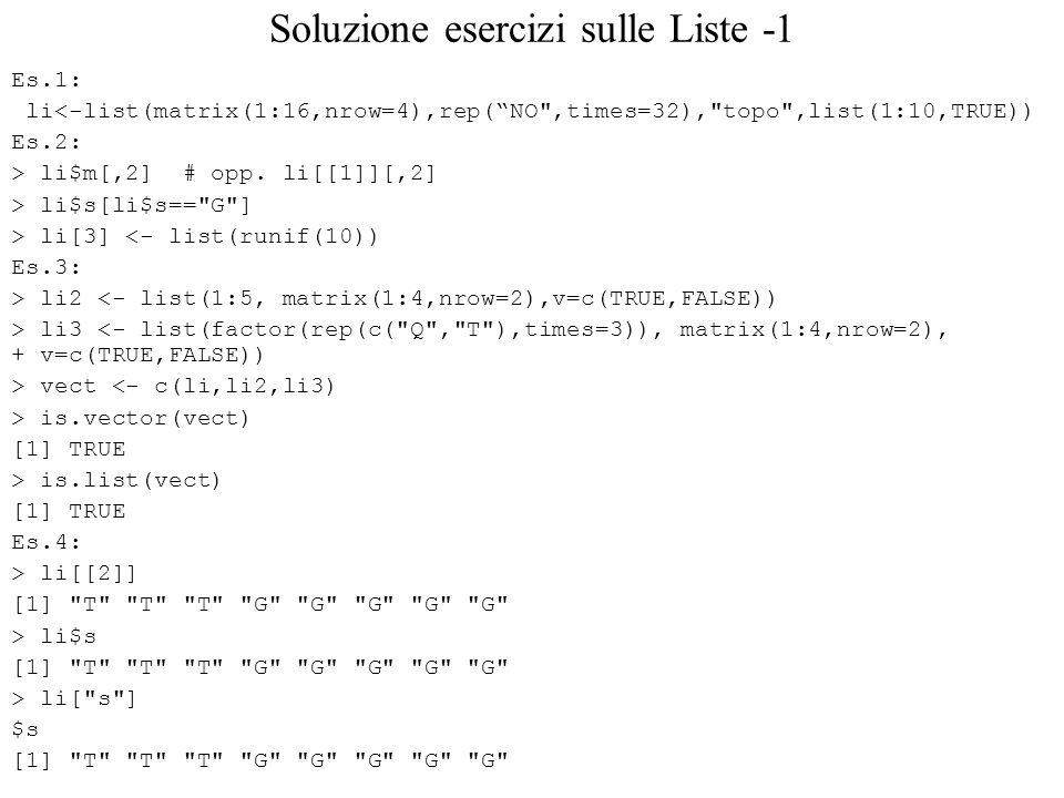 Soluzione esercizi sulle Liste -1 Es.1: li<-list(matrix(1:16,nrow=4),rep(NO ,times=32), topo ,list(1:10,TRUE)) Es.2: > li$m[,2] # opp.