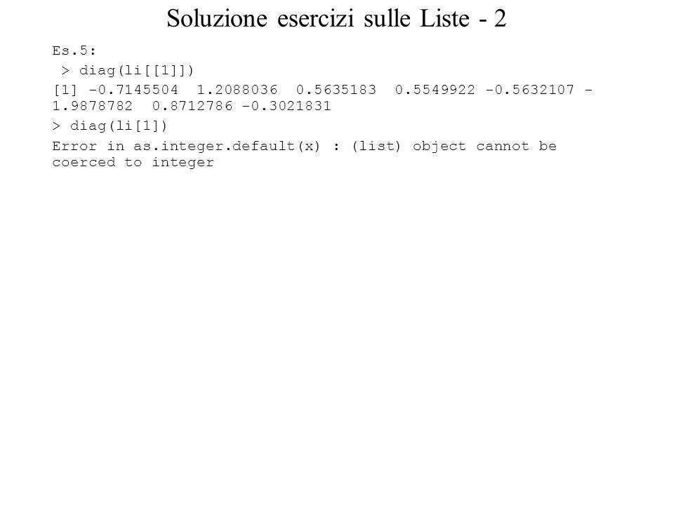 Soluzione esercizi sulle Liste - 2 Es.5: > diag(li[[1]]) [1] -0.7145504 1.2088036 0.5635183 0.5549922 -0.5632107 - 1.9878782 0.8712786 -0.3021831 > diag(li[1]) Error in as.integer.default(x) : (list) object cannot be coerced to integer