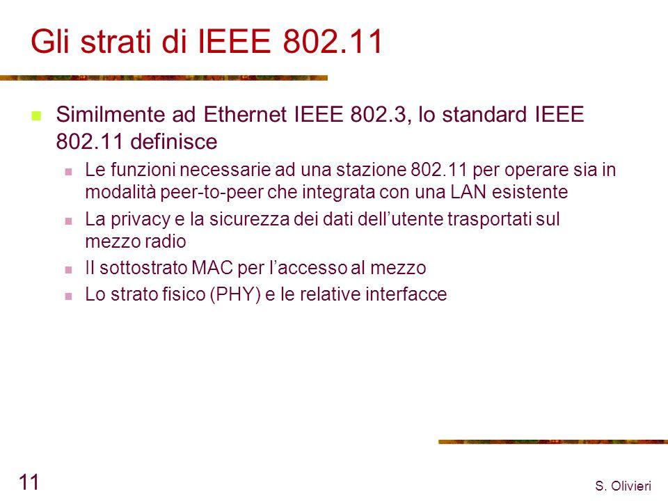 S. Olivieri 11 Gli strati di IEEE 802.11 Similmente ad Ethernet IEEE 802.3, lo standard IEEE 802.11 definisce Le funzioni necessarie ad una stazione 8