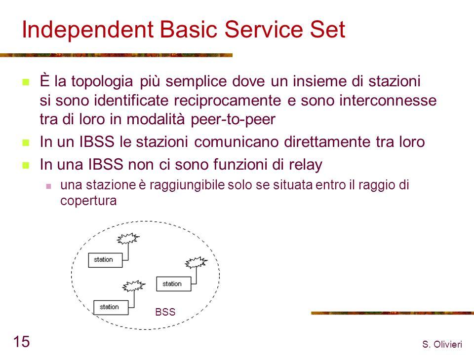 S. Olivieri 15 Independent Basic Service Set È la topologia più semplice dove un insieme di stazioni si sono identificate reciprocamente e sono interc