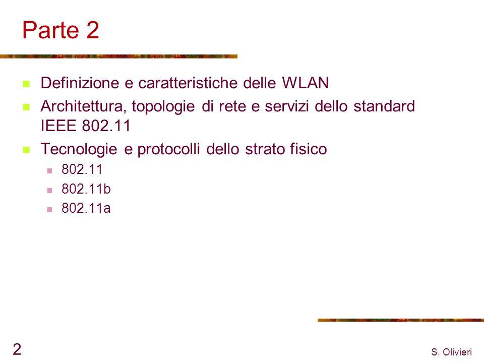 S. Olivieri 2 Parte 2 Definizione e caratteristiche delle WLAN Architettura, topologie di rete e servizi dello standard IEEE 802.11 Tecnologie e proto