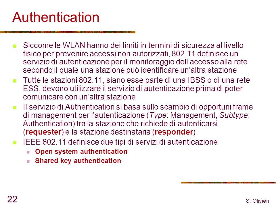 S. Olivieri 22 Authentication Siccome le WLAN hanno dei limiti in termini di sicurezza al livello fisico per prevenire accessi non autorizzati, 802.11