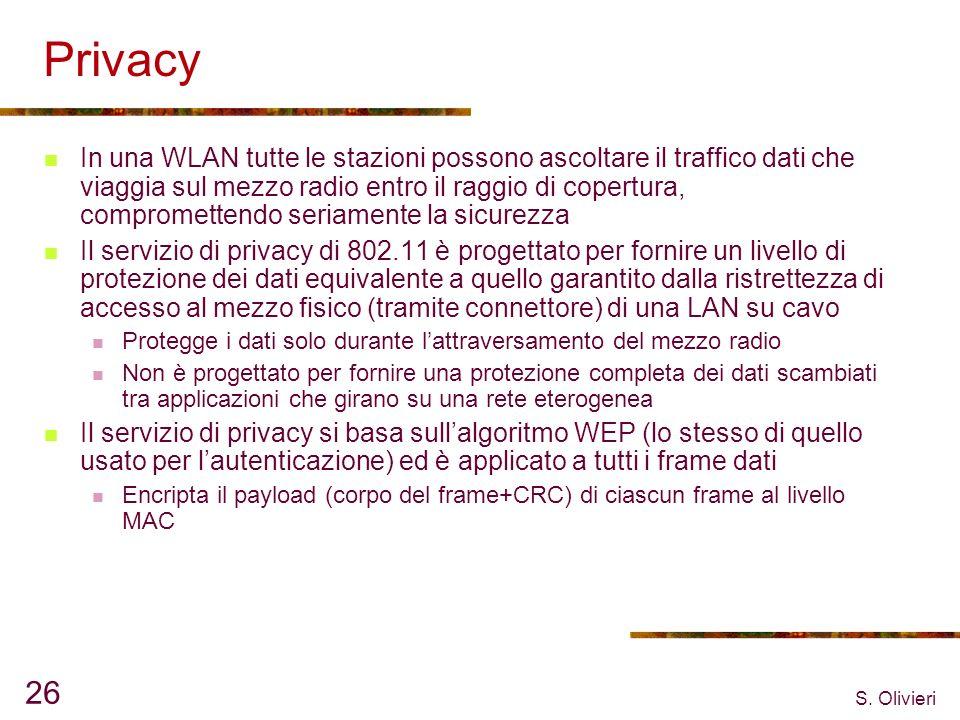 S. Olivieri 26 Privacy In una WLAN tutte le stazioni possono ascoltare il traffico dati che viaggia sul mezzo radio entro il raggio di copertura, comp