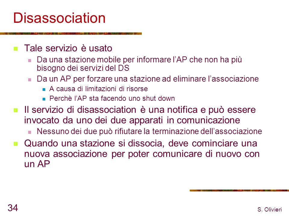 S. Olivieri 34 Disassociation Tale servizio è usato Da una stazione mobile per informare lAP che non ha più bisogno dei servizi del DS Da un AP per fo