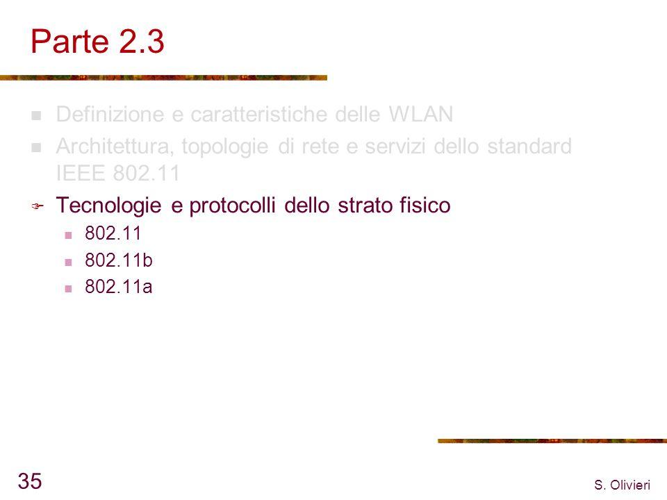 S. Olivieri 35 Parte 2.3 Definizione e caratteristiche delle WLAN Architettura, topologie di rete e servizi dello standard IEEE 802.11 Tecnologie e pr