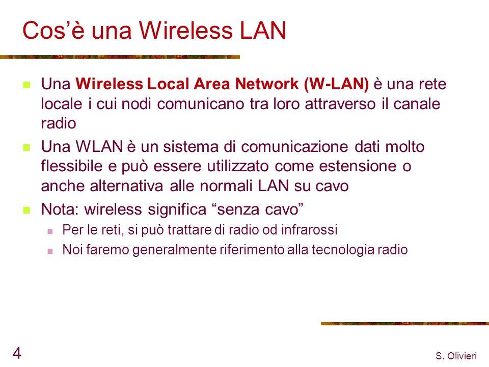 S. Olivieri 4 Cosè una Wireless LAN Una Wireless Local Area Network (W-LAN) è una rete locale i cui nodi comunicano tra loro attraverso il canale radi