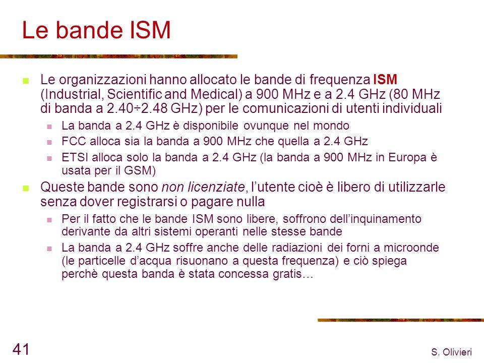 S. Olivieri 41 Le bande ISM Le organizzazioni hanno allocato le bande di frequenza ISM (Industrial, Scientific and Medical) a 900 MHz e a 2.4 GHz (80
