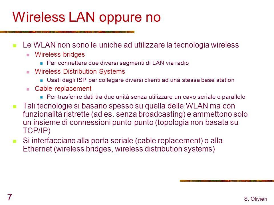 S. Olivieri 7 Wireless LAN oppure no Le WLAN non sono le uniche ad utilizzare la tecnologia wireless Wireless bridges Per connettere due diversi segme