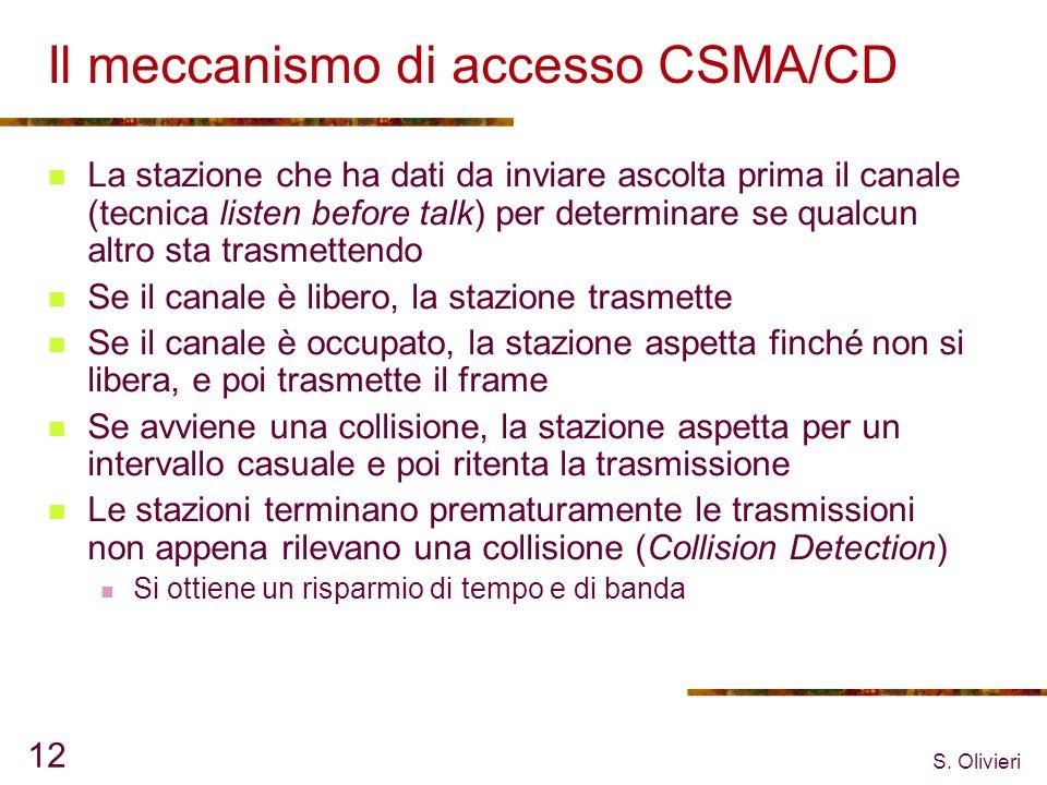 S. Olivieri 12 Il meccanismo di accesso CSMA/CD La stazione che ha dati da inviare ascolta prima il canale (tecnica listen before talk) per determinar