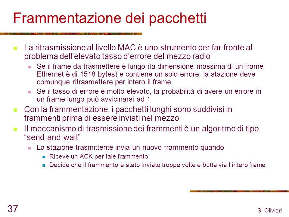 S. Olivieri 37 Frammentazione dei pacchetti La ritrasmissione al livello MAC è uno strumento per far fronte al problema dellelevato tasso derrore del