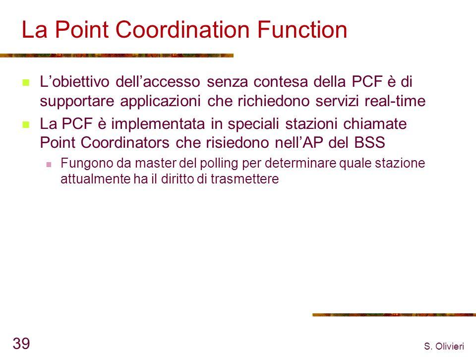 S. Olivieri 39 La Point Coordination Function Lobiettivo dellaccesso senza contesa della PCF è di supportare applicazioni che richiedono servizi real-