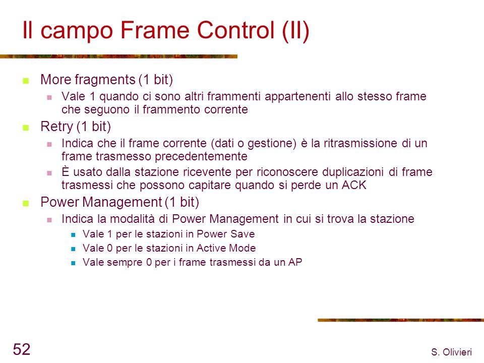 S. Olivieri 52 Il campo Frame Control (II) More fragments (1 bit) Vale 1 quando ci sono altri frammenti appartenenti allo stesso frame che seguono il