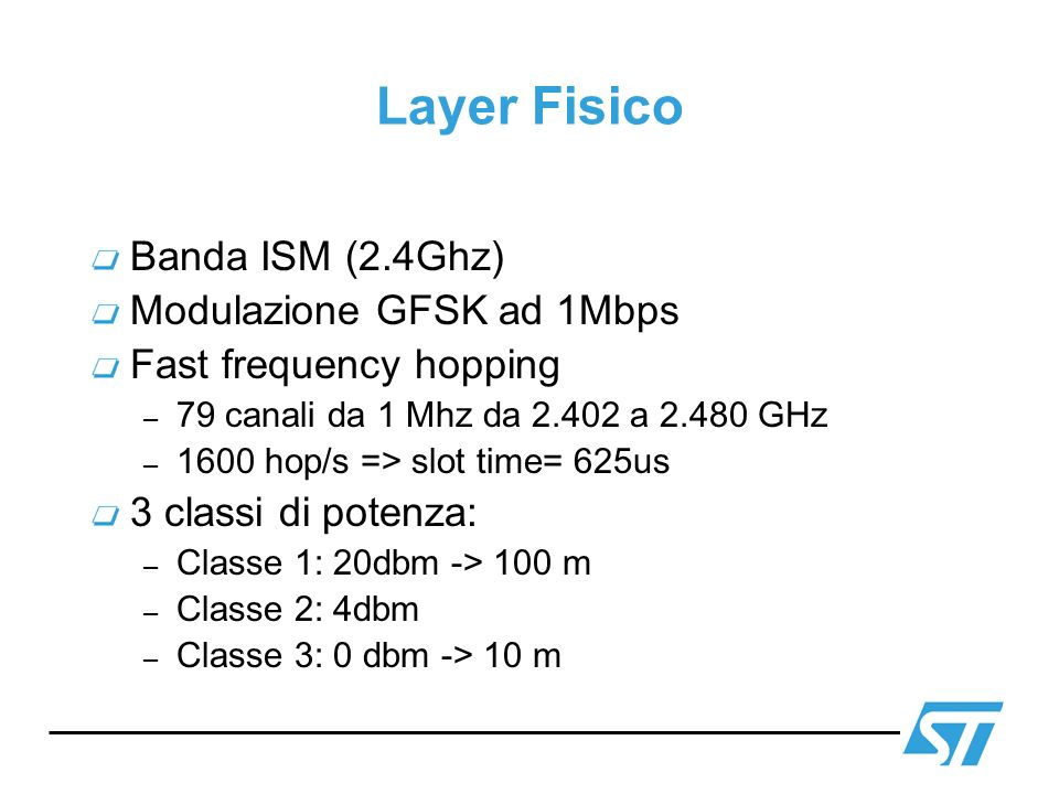 Layer Fisico Banda ISM (2.4Ghz) Modulazione GFSK ad 1Mbps Fast frequency hopping – 79 canali da 1 Mhz da 2.402 a 2.480 GHz – 1600 hop/s => slot time=