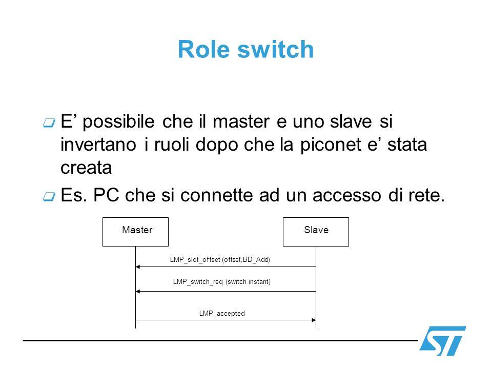 Role switch E possibile che il master e uno slave si invertano i ruoli dopo che la piconet e stata creata Es. PC che si connette ad un accesso di rete