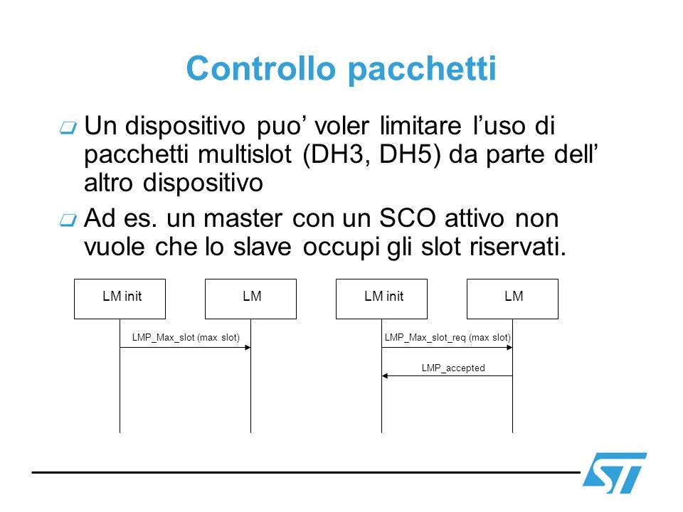 Controllo pacchetti Un dispositivo puo voler limitare luso di pacchetti multislot (DH3, DH5) da parte dell altro dispositivo Ad es. un master con un S