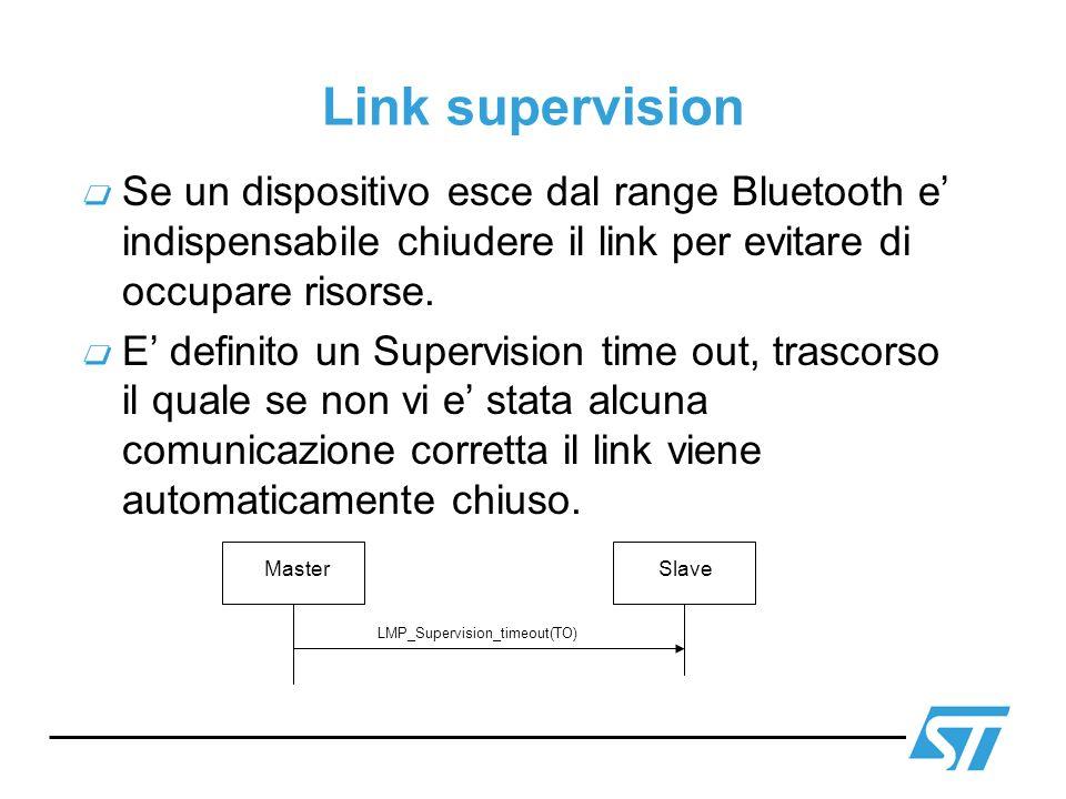 Link supervision Se un dispositivo esce dal range Bluetooth e indispensabile chiudere il link per evitare di occupare risorse. E definito un Supervisi
