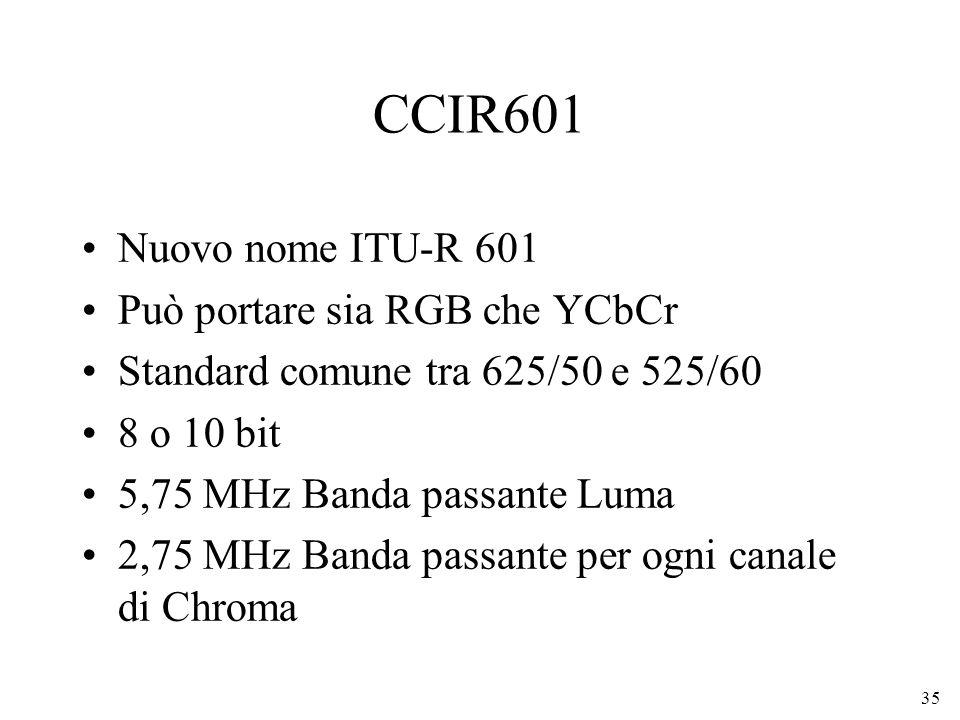 35 CCIR601 Nuovo nome ITU-R 601 Può portare sia RGB che YCbCr Standard comune tra 625/50 e 525/60 8 o 10 bit 5,75 MHz Banda passante Luma 2,75 MHz Ban