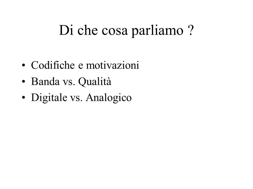 Di che cosa parliamo ? Codifiche e motivazioni Banda vs. Qualità Digitale vs. Analogico