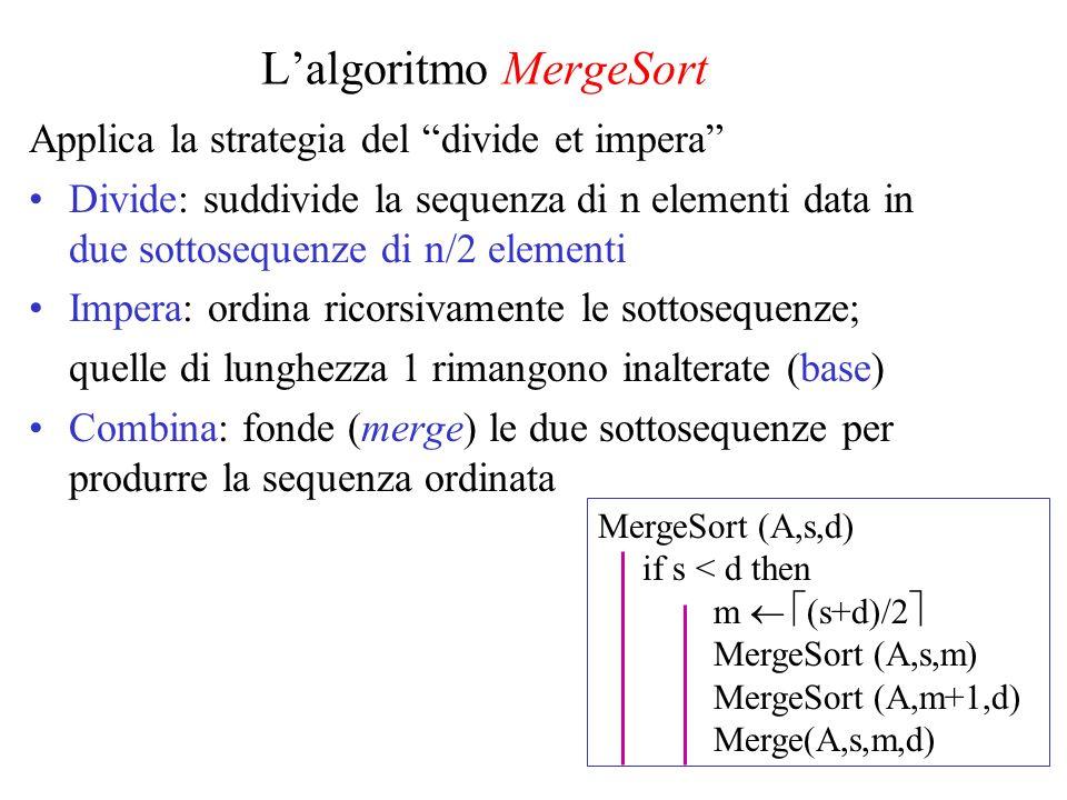 Spiegazione Lidea è fondere fra loro due sottosequenze già ordinate Occorre un vettore ausiliario di destinazione B (oppure due vettori ausiliari L e R in cui copiare le origini) La procedura di fusione è la chiave: –Si confrontano gli elementi di testa delle due sottosequenze –Si trascrive lelemento minore nel vettore B –Si reitera il procedimento, sinché le due sottosequenze sono entrambe vuote