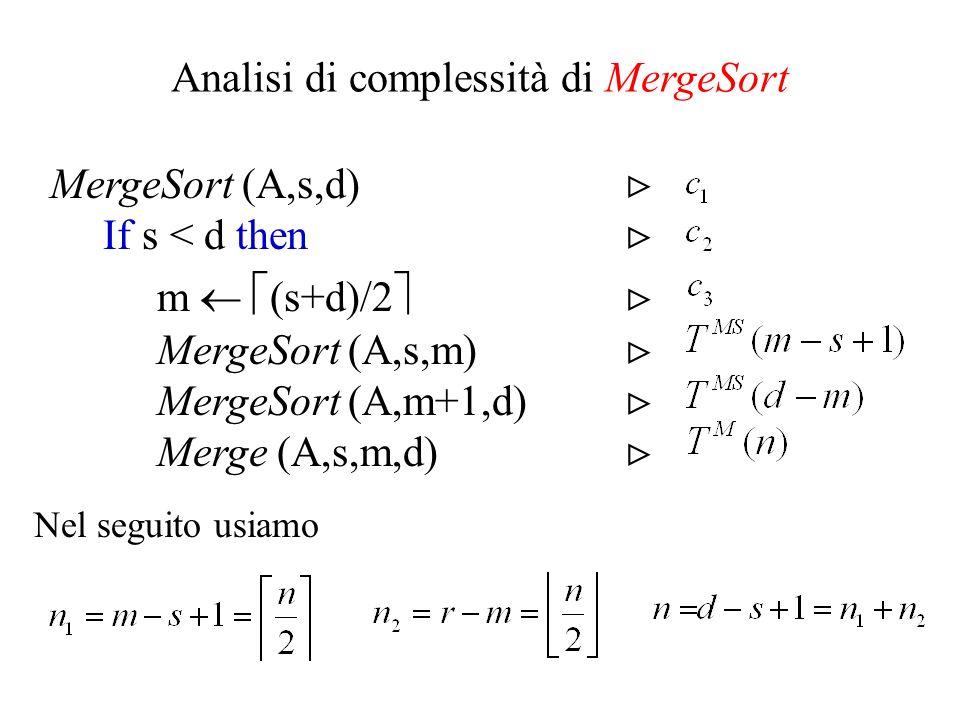 Merge (A,s,m,d) For i 1 to n 1 do L[i] A[i + s – 1] For j 1 to n 2 do R[j] A[j + m] L[n 1 +1] R[n 2 +1] i j 1 For k s to d do If L[i] R[j] then A[k] L[i] i i + 1 else A[k] R[j] j j + 1 Analisi di complessità di Merge