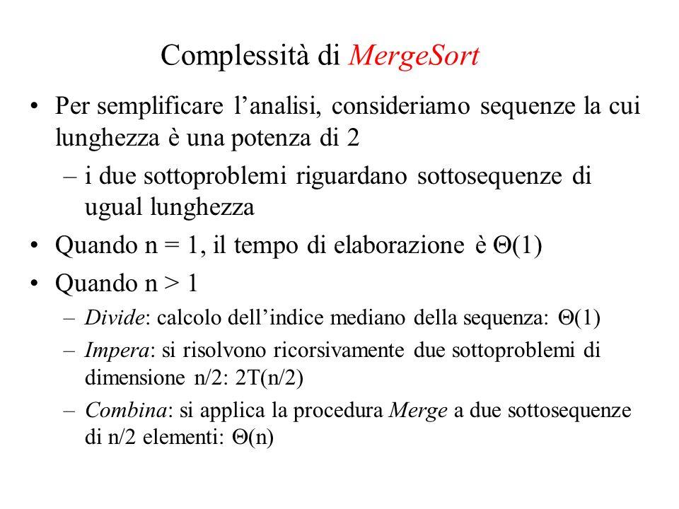 Complessità di MergeSort Per semplificare lanalisi, consideriamo sequenze la cui lunghezza è una potenza di 2 –i due sottoproblemi riguardano sottosequenze di ugual lunghezza Quando n = 1, il tempo di elaborazione è (1) Quando n > 1 –Divide: calcolo dellindice mediano della sequenza: (1) –Impera: si risolvono ricorsivamente due sottoproblemi di dimensione n/2: 2T(n/2) –Combina: si applica la procedura Merge a due sottosequenze di n/2 elementi: (n)