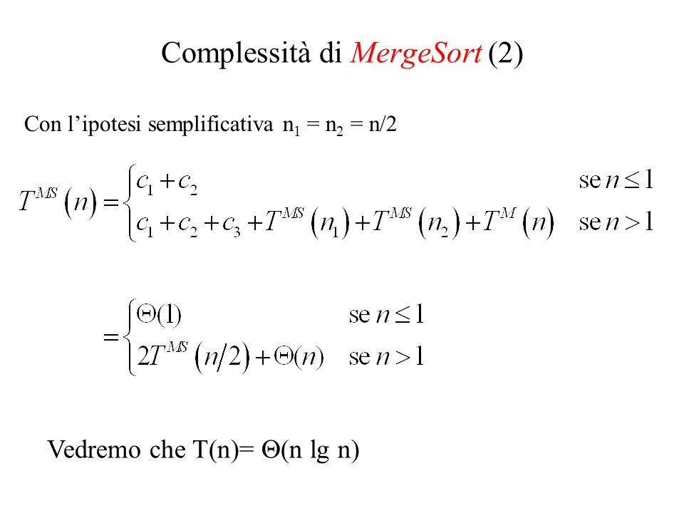 Vedremo che T(n)= (n lg n) Complessità di MergeSort (2) Con lipotesi semplificativa n 1 = n 2 = n/2