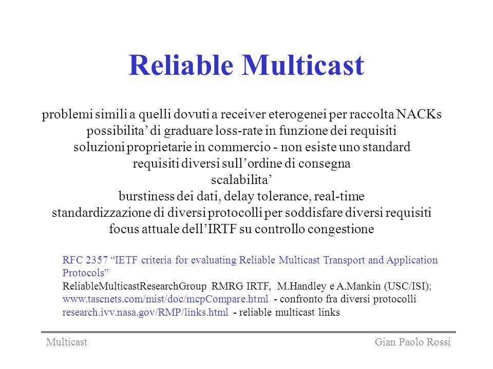 Reliable Multicast problemi simili a quelli dovuti a receiver eterogenei per raccolta NACKs possibilita di graduare loss-rate in funzione dei requisiti soluzioni proprietarie in commercio - non esiste uno standard requisiti diversi sullordine di consegna scalabilita burstiness dei dati, delay tolerance, real-time standardizzazione di diversi protocolli per soddisfare diversi requisiti focus attuale dellIRTF su controllo congestione RFC 2357 IETF criteria for evaluating Reliable Multicast Transport and Application Protocols ReliableMulticastResearchGroup RMRG IRTF, M.Handley e A.Mankin (USC/ISI); www.tascnets.com/mist/doc/mcpCompare.html - confronto fra diversi protocolli research.ivv.nasa.gov/RMP/links.html - reliable multicast links Gian Paolo RossiMulticast