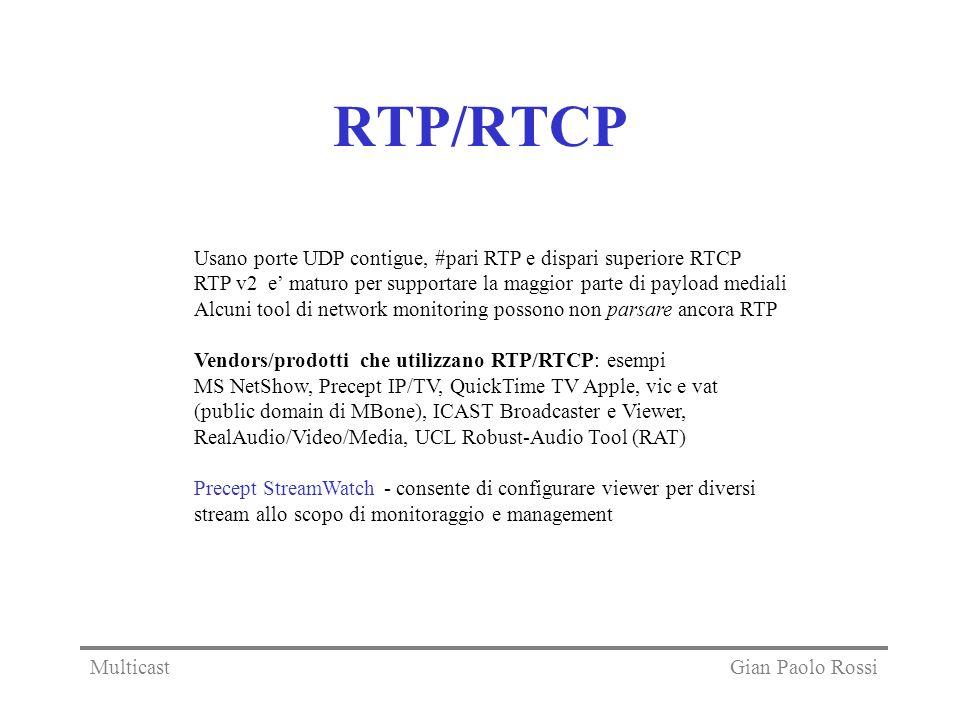 RTP/RTCP Usano porte UDP contigue, #pari RTP e dispari superiore RTCP RTP v2 e maturo per supportare la maggior parte di payload mediali Alcuni tool di network monitoring possono non parsare ancora RTP Vendors/prodotti che utilizzano RTP/RTCP: esempi MS NetShow, Precept IP/TV, QuickTime TV Apple, vic e vat (public domain di MBone), ICAST Broadcaster e Viewer, RealAudio/Video/Media, UCL Robust-Audio Tool (RAT) Precept StreamWatch - consente di configurare viewer per diversi stream allo scopo di monitoraggio e management Gian Paolo RossiMulticast