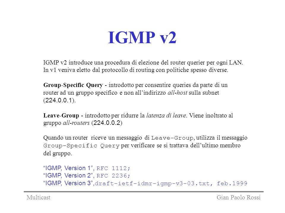 IGMP v2 IGMP v2 introduce una procedura di elezione del router querier per ogni LAN. In v1 veniva eletto dal protocollo di routing con politiche spess