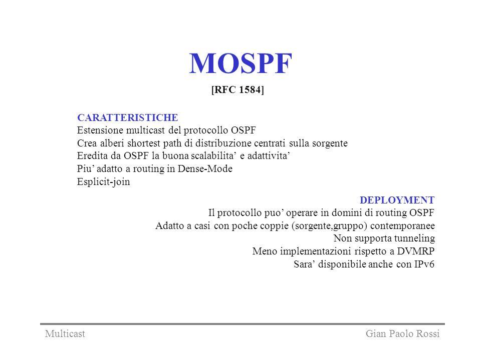 MOSPF CARATTERISTICHE Estensione multicast del protocollo OSPF Crea alberi shortest path di distribuzione centrati sulla sorgente Eredita da OSPF la buona scalabilita e adattivita Piu adatto a routing in Dense-Mode Esplicit-join DEPLOYMENT Il protocollo puo operare in domini di routing OSPF Adatto a casi con poche coppie (sorgente,gruppo) contemporanee Non supporta tunneling Meno implementazioni rispetto a DVMRP Sara disponibile anche con IPv6 [RFC 1584] Gian Paolo RossiMulticast