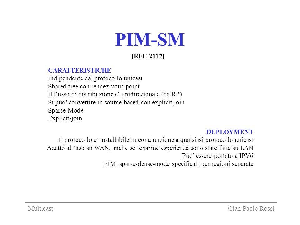 PIM-SM CARATTERISTICHE Indipendente dal protocollo unicast Shared tree con rendez-vous point Il flusso di distribuzione e unidirezionale (da RP) Si puo convertire in source-based con explicit join Sparse-Mode Explicit-join DEPLOYMENT Il protocollo e installabile in congiunzione a qualsiasi protocollo unicast Adatto alluso su WAN, anche se le prime esperienze sono state fatte su LAN Puo essere portato a IPV6 PIM sparse-dense-mode specificati per regioni separate [RFC 2117] Gian Paolo RossiMulticast