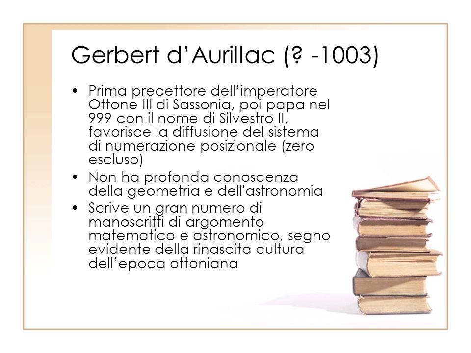Gerbert dAurillac (? -1003) Prima precettore dellimperatore Ottone III di Sassonia, poi papa nel 999 con il nome di Silvestro II, favorisce la diffusi