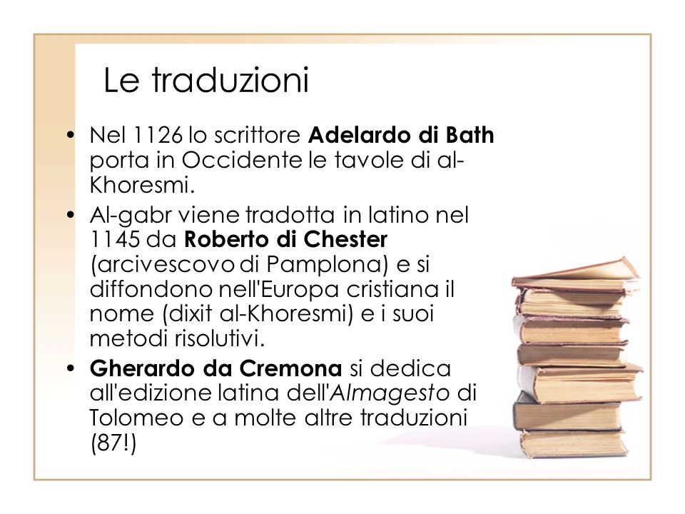 Le traduzioni Nel 1126 lo scrittore Adelardo di Bath porta in Occidente le tavole di al- Khoresmi. Al-gabr viene tradotta in latino nel 1145 da Robert