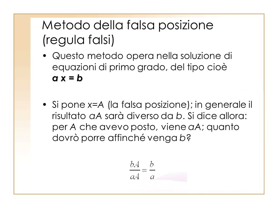 Metodo della falsa posizione (regula falsi) a x = bQuesto metodo opera nella soluzione di equazioni di primo grado, del tipo cioè a x = b Si pone x=A