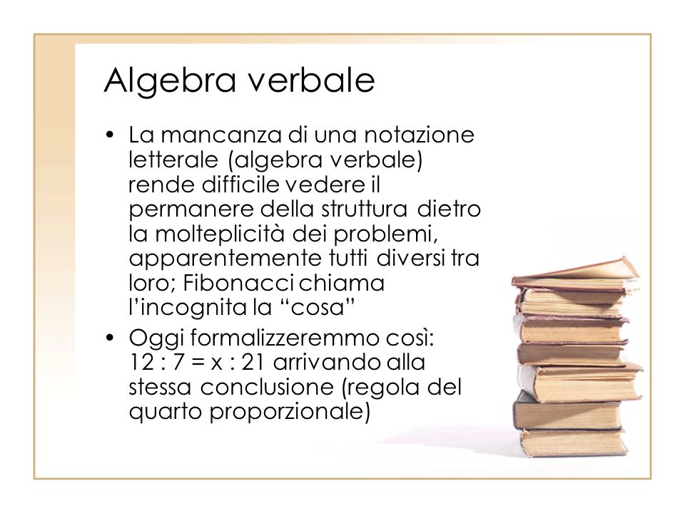Algebra verbale La mancanza di una notazione letterale (algebra verbale) rende difficile vedere il permanere della struttura dietro la molteplicità de
