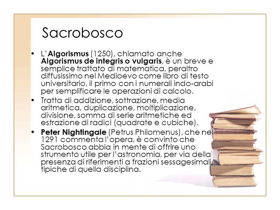 Sacrobosco L Algorismus (1250), chiamato anche Algorismus de integris o vulgaris, è un breve e semplice trattato di matematica, peraltro diffusissimo