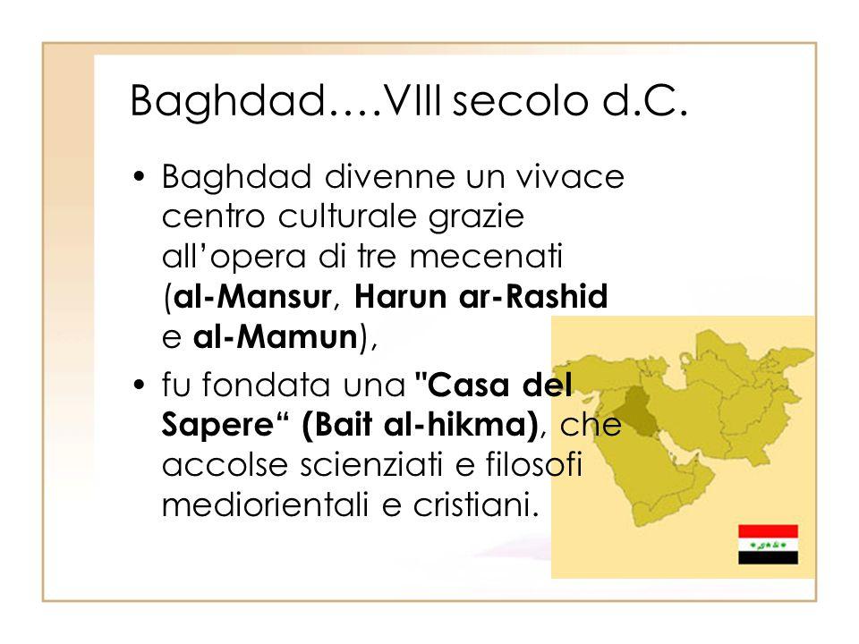 Baghdad….VIII secolo d.C. Baghdad divenne un vivace centro culturale grazie allopera di tre mecenati ( al-Mansur, Harun ar-Rashid e al-Mamun ), fu fon
