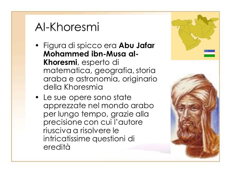 Al-Khoresmi Figura di spicco era Abu Jafar Mohammed ibn-Musa al- Khoresmi, esperto di matematica, geografia, storia araba e astronomia, originario del