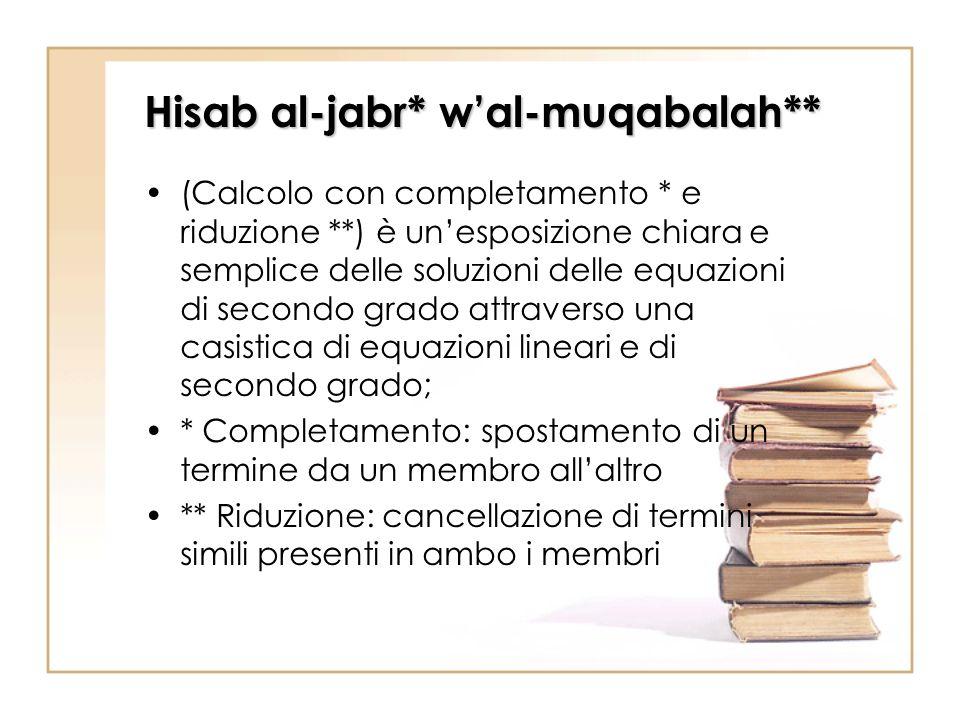 Hisab al-jabr* wal-muqabalah** (Calcolo con completamento * e riduzione **) è unesposizione chiara e semplice delle soluzioni delle equazioni di secon