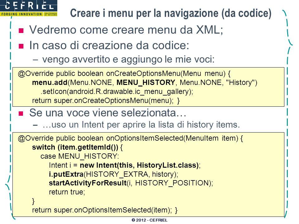 Creare i menu per la navigazione (da codice) Vedremo come creare menu da XML; In caso di creazione da codice: –vengo avvertito e aggiungo le mie voci: © 2012 - CEFRIEL @Override public boolean onCreateOptionsMenu(Menu menu) { menu.add(Menu.NONE, MENU_HISTORY, Menu.NONE, History ).setIcon(android.R.drawable.ic_menu_gallery); return super.onCreateOptionsMenu(menu); } @Override public boolean onOptionsItemSelected(MenuItem item) { switch (item.getItemId()) { case MENU_HISTORY: Intent i = new Intent(this, HistoryList.class); i.putExtra(HISTORY_EXTRA, history); startActivityForResult(i, HISTORY_POSITION); return true; } return super.onOptionsItemSelected(item); } Se una voce viene selezionata… –…uso un Intent per aprire la lista di history items.