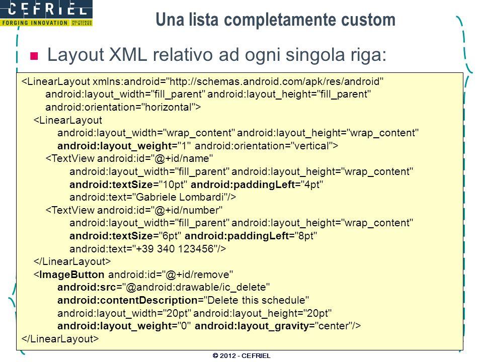 Una lista completamente custom © 2012 - CEFRIEL <LinearLayout xmlns:android= http://schemas.android.com/apk/res/android android:layout_width= fill_parent android:layout_height= fill_parent android:orientation= horizontal > <LinearLayout android:layout_width= wrap_content android:layout_height= wrap_content android:layout_weight= 1 android:orientation= vertical > <TextView android:id= @+id/name android:layout_width= fill_parent android:layout_height= wrap_content android:textSize= 10pt android:paddingLeft= 4pt android:text= Gabriele Lombardi /> <TextView android:id= @+id/number android:layout_width= fill_parent android:layout_height= wrap_content android:textSize= 6pt android:paddingLeft= 8pt android:text= +39 340 123456 /> <ImageButton android:id= @+id/remove android:src= @android:drawable/ic_delete android:contentDescription= Delete this schedule android:layout_width= 20pt android:layout_height= 20pt android:layout_weight= 0 android:layout_gravity= center /> Layout XML relativo ad ogni singola riga: