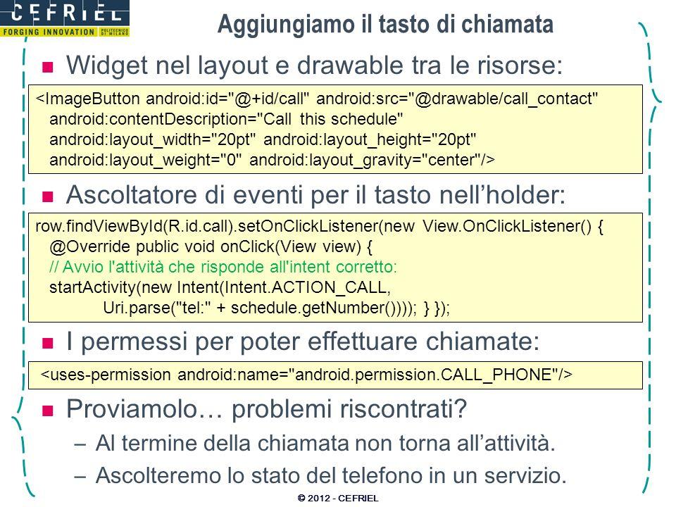 Aggiungiamo il tasto di chiamata Widget nel layout e drawable tra le risorse: © 2012 - CEFRIEL <ImageButton android:id= @+id/call android:src= @drawable/call_contact android:contentDescription= Call this schedule android:layout_width= 20pt android:layout_height= 20pt android:layout_weight= 0 android:layout_gravity= center /> Ascoltatore di eventi per il tasto nellholder: row.findViewById(R.id.call).setOnClickListener(new View.OnClickListener() { @Override public void onClick(View view) { // Avvio l attività che risponde all intent corretto: startActivity(new Intent(Intent.ACTION_CALL, Uri.parse( tel: + schedule.getNumber()))); } }); I permessi per poter effettuare chiamate: Proviamolo… problemi riscontrati.