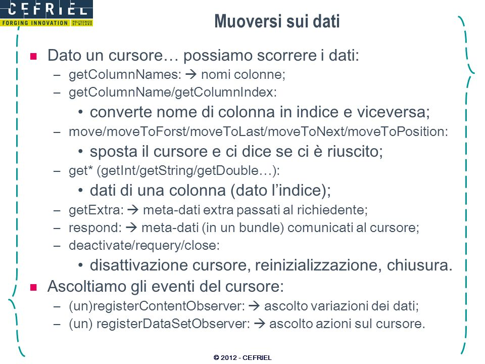 Muoversi sui dati Dato un cursore… possiamo scorrere i dati: –getColumnNames: nomi colonne; –getColumnName/getColumnIndex: converte nome di colonna in indice e viceversa; –move/moveToForst/moveToLast/moveToNext/moveToPosition: sposta il cursore e ci dice se ci è riuscito; –get* (getInt/getString/getDouble…): dati di una colonna (dato lindice); –getExtra: meta-dati extra passati al richiedente; –respond: meta-dati (in un bundle) comunicati al cursore; –deactivate/requery/close: disattivazione cursore, reinizializzazione, chiusura.