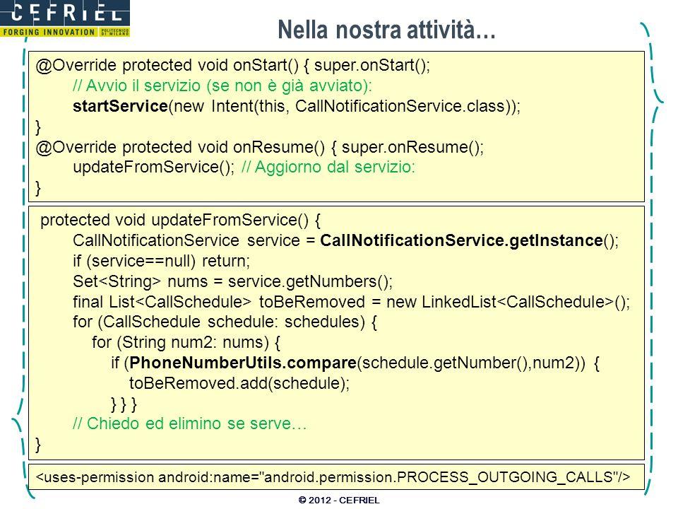 Nella nostra attività… © 2012 - CEFRIEL @Override protected void onStart() { super.onStart(); // Avvio il servizio (se non è già avviato): startService(new Intent(this, CallNotificationService.class)); } @Override protected void onResume() { super.onResume(); updateFromService(); // Aggiorno dal servizio: } protected void updateFromService() { CallNotificationService service = CallNotificationService.getInstance(); if (service==null) return; Set nums = service.getNumbers(); final List toBeRemoved = new LinkedList (); for (CallSchedule schedule: schedules) { for (String num2: nums) { if (PhoneNumberUtils.compare(schedule.getNumber(),num2)) { toBeRemoved.add(schedule); } } } // Chiedo ed elimino se serve… }