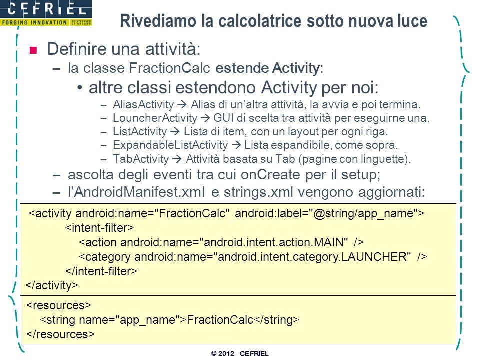 Una lista completamente custom © 2012 - CEFRIEL private class CallScheduleHolder { TextView name, number; CallSchedule schedule; CallScheduleHolder(View row) { name = (TextView)row.findViewById(R.id.name); number = (TextView)row.findViewById(R.id.number); // Collego un ascoltatore per ogni tasto: row.findViewById(R.id.remove).setOnClickListener( new View.OnClickListener() { @Override public void onClick(View view) { adapter.remove(schedule); } }); } // Incapsulo la funzionalità di refresh della UI: void populateFrom(CallSchedule sc) { name.setText(sc.getName()); number.setText(sc.getNumber()); schedule = sc; } row view holder row view holder row view holder row view holder Dati