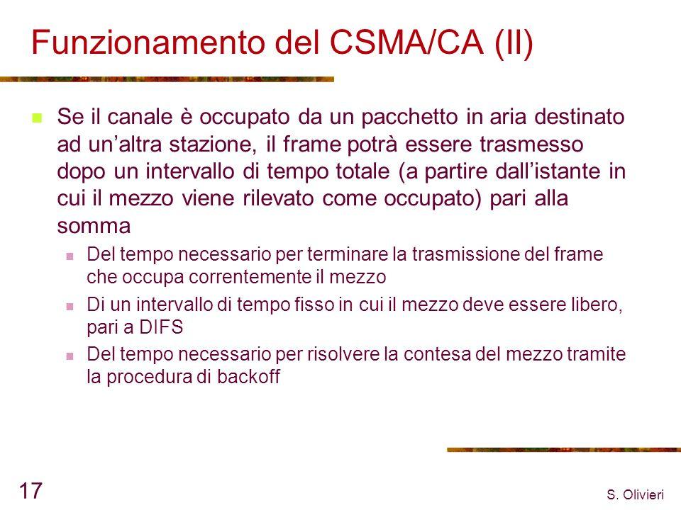 S. Olivieri 17 Funzionamento del CSMA/CA (II) Se il canale è occupato da un pacchetto in aria destinato ad unaltra stazione, il frame potrà essere tra