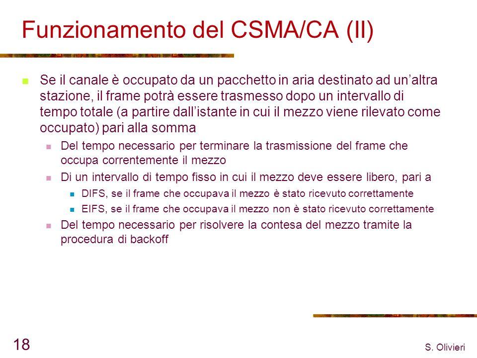 S. Olivieri 18 Funzionamento del CSMA/CA (II) Se il canale è occupato da un pacchetto in aria destinato ad unaltra stazione, il frame potrà essere tra